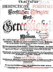 Tractatus de jurisdictione forestali : von der forstlichen Obrigkeit, Forst-Gerechtigkeit und Wildbann