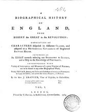 A Biographical History Of England, From Egbert The Great To The Revolution: Consisting Of Characters Dispersed in Different Classes, and Adapted to a Methodical Catalogue of Engraved British Heads. Intended as an Essay Towards Reducing Our Biography to System, and a Help to the Knowledge of Portraits. Interspersed With Variety of Anecdotes, and Memoirs of a Great Number of Persons, Not to be Found in Any Other Biographical Work. With a Preface, Shewing the Utility of a Collection of Engraved Portraits to Supply the Defect, and Answer the Various Purposes, of Medals, Volume 1