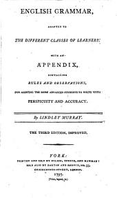 English Grammar: Adapted to the Different Classes of Learners. With an Appendix, Containing Rules and Observations, for Assisting the More Advanced Students to Write with Perspicuity and Accuracy. By Lindley Murray