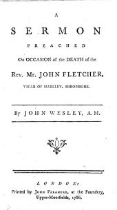 A Sermon Preached on Occasion of the Death of the Rev. Mr. John Fletcher: Vicar of Madeley, Shropshire. By John Wesley, A.M.