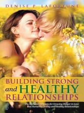 Building Strong and Healthy Relationships: The Essential Elements for Growing Deeper in Love and Nurturing Strong and Healthy Relationships