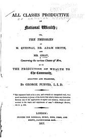 All Classes Productive of National Wealth Or: The Theories of M. Cresnai, Dr. Adam Smith and Mr. Gray, Concerning the Various Classes of Men as to the Production of Wealth to the Community
