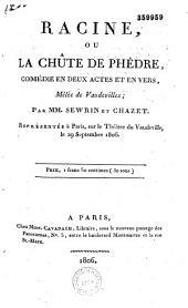 Racine, ou La chûte de Phèdre: comédie en deux actes et en vers, mêlée de vaudevilles, représentée à Paris sur le théâtre du Vaudeville, le 29 septembre 1806...