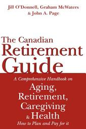 The Canadian Retirement Guide: A Comprehensive Handbook on Aging, Retirement, Caregiving and Health-How to Plan and Pay for It