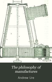 The Philosophy of Manufactures: Or, An Exposition of the Scientific, Moral, and Commercial Economy of the Factory System of Great Britain