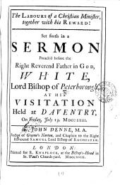 The Labours of a Christian Minister, Together with His Reward: Set Forth in a Sermon Preach'd Before ... White, Lord Bishop of Peterborough, at His Visitation Held at Daventry, on Friday, July 19. MDCCXXIII. By John Denne, ...