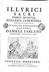 Illyrici Sacri: Ecclesia Jadertina Cum Suffraganeis, Et Ecclesia Zagrabiensis. Tomus Quintus, Volume 5