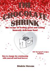 The Chocolate Shrink: The recipe of feeling good, and eating honestly delicious food. How to change the relationship with yourself and food forever.