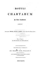 Rotuli chartarum In Turri Londinensi asservati: Pars I. Ab anno MCXCIX ad annum MCCXVI., Volume 1