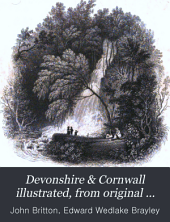 Devonshire & Cornwall illustrated, from original drawings by T. Allom, W.H. Bartlett, &c., with historical and topographical descriptions by J. Britton & E.W. Brayley