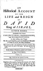 An Historical Account of the Life and Reign of David, King of Israel: In Four Books. Interspersed with Various Conjectures, Digressions and Disquisitions. In which (among Other Things) Mr. Bayle's Criticisms, Upon the Conduct and Character of that Prince, are Fully Considered