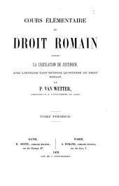 Cours élémentaire de droit romain contenant la législation de Justinien, avec l'histoire tant externe qu'interne du droit romain: Volume1