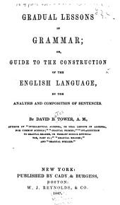 Gradual lessons in grammar, or, Guide to the construction of the English language, by the analysis and composition of sentences