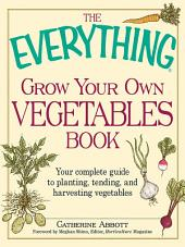 The Everything Grow Your Own Vegetables Book: Your Complete Guide to planting, tending, and harvesting vegetables