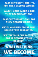 Watch Your Thoughts, for They Become Words. Watch Your Words, for They Become Actions. Watch Your Actions, for They Become Habits. Watch Your Habits, for They Become Your Character. Watch Your Character, for It Becomes Your Destiny. What We Think, We Beco