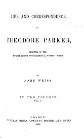Life and Correspondence of Theod. Parker, Minister of the 28th Congregational Society, Boston: Volume 1