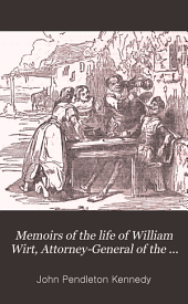 Memoirs of the life of William Wirt, Attorney-General of the United States: Volume 1
