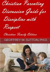 Christian Parenting: Discussion Guide for Discipline with Respect: Christian Family Edition