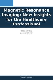 Magnetic Resonance Imaging: New Insights for the Healthcare Professional: 2011 Edition: ScholarlyBrief
