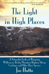 The Light In High Places: A Naturalist Looks at Wyoming Wilderness--Rocky Mountain Bighorn Sheep, Cowboys, and Other Rare Species