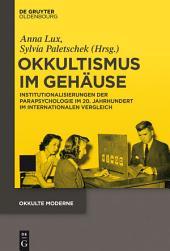 Okkultismus im Gehäuse: Institutionalisierungen der Parapsychologie im 20. Jahrhundert im internationalen Vergleich