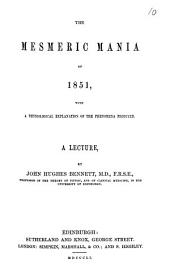 The mesmeric mania of 1851, with a physiological explanation of the phenomena produced, a lecture: Volume 10