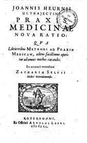Joannis Heurnii Ultrajectini Praxis medicinae nova ratio, qua libris tribus methodi ad praxin medicam aditus facillimus aperitur ad omnes morbos curandos: Volume 1