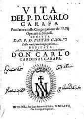 Vita del P.D. Carlo Carafa fondatore della Congregatione de' P.P. Pij Operarij di Napoli. Scritta dal P.D. Pietro Gisolfo della medesima Congregatione. ..