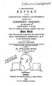 A Circumstantial Report of the Extraordinary Evidence and Proceedings Before the Coroner's Inquest, on the Body of Edward Vyse: Who, on Tuesday Evening, March 7, 1815, was Shot Dead from the Parlour Windows of the House of the Hon. Frederick Robinson, M.P. in Old Burlington Street : Specially Reported, and Revised from Minutes Taken by the Inquest, with the Surgeon's Report, and Other Documents