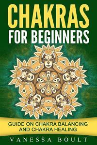 Chakras For Beginners: Guide On Chakra Balancing And Chakra Healing