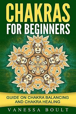 Chakras For Beginners  Guide On Chakra Balancing And Chakra Healing
