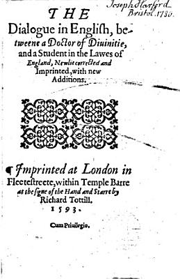 The Dialogue in English  Betweene a Doctor of Diuinitie  and a Student in the Lawes of England  Newlie Corrected and Imprinted  with New Additions PDF