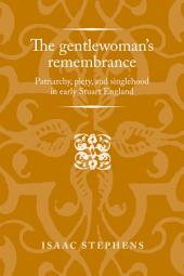 The Gentlewoman's Remembrance: Patriarchy, Piety, and Singlehood in Early Stuart England