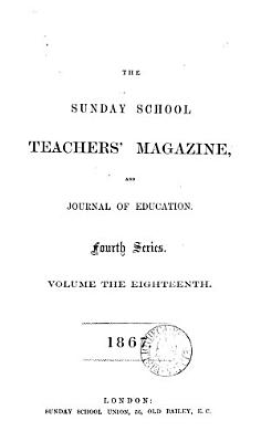 The Sunday School Teachers  Magazine  and Journal of Education  Fourth Series  volume the Eighteenth 1867 PDF
