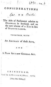 Considerations on the Acts of Parliament Relative to Highways in Scotland, and on the New Scheme of a Tax in Lieu of Statute-labour: Together with an Abstract of These Acts, and a Plan for a New General Act