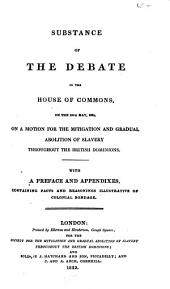 Substance of the Debate in the House of Commons, on the 15th May, 1823: On a Motion for the Mitigation and Gradual Abolition of Slavery Throughout the British Dominions. With a Preface and Appendixes, Containing the Facts and Reasonings Illustrative of Colonial Bondage
