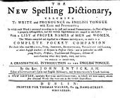 The New Spelling Dictionary, Teaching to Write and Pronounce the English Tongue ... To which is Prefixed, a Grammatical Introduction to the English Tongue ... A New Edition, Carefully Revised and Corrected; to which are Now Added, Above Five Thousand Words that Were Not in the Former Impressions