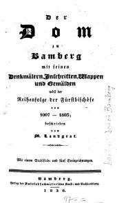 Der Dom zu Bamberg mit seinen Denkmälern, Inschriften, Wappen u. Gemälden: nebst der Reihenfolge der Fürstbischöfe von 1007 - 1803