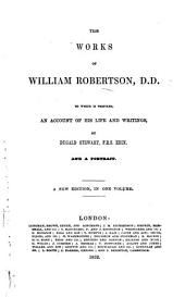 The works of William Robertson, D.D. To which is prefixed an account of the life and writings of the author, by Dugald Stewart, etc