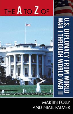 The A to Z of U S  Diplomacy from World War I through World War II PDF
