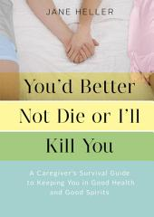 You'd Better Not Die or I'll Kill You: A Caregiver's Survival Guide to Keeping You in Good Health and Good Spirits