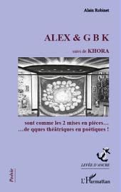 ALEX & G B K suivi de KHORA: sont comme les 2 mises en pièces...de qques théâtriques en poétiques!