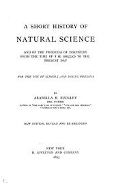 A Short History of Natural Science: And of the Progress of Discovery from the Time of the Greeks to the Present Day