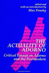 Actuality of Adorno, The: Critical Essays on Adorno and the Postmodern