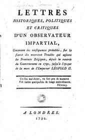 Lettres historiques, politiques, et critiques d'un Observateur impartial, contenant des conséquences probables, sur la source des nouveaux troubles qui agitent les Provinces belgiques, depuis la rentrée du gouvernement en 1790, jusqu'à l'époque de la mort de l'Empereur Leopold II.