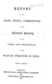 Report of the East India Committee of the Colonial Society on the causes and consequences of the Military operations in China
