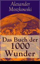 Das Buch der 1000 Wunder - Vollständige Ausgabe: Weltwunder: Architektur + Menschenleben + Tierwelt + Wahn + Mystik + Mathematik + Physik und Chemie + Technik + Erde + Himmel + Sprache und Schönheit