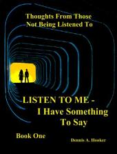 LISTEN TO ME-I Have Something To Say Book I: For Young Adults Who Don''t Feel Listened To