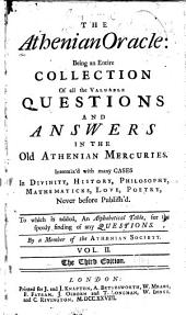 The Athenian Oracle: Being an Entire Collection of All the Valuable Questions and Answers in the Old Athenian Mercuries. Intermix'd with Many Cases in Divinity, History, Philosophy, Mathematicks, Love, Poetry; Never Before Published. To which is Added in Each Volume, Alphabetical Tables for the Speedy Finding of Any Questions, Volume 2