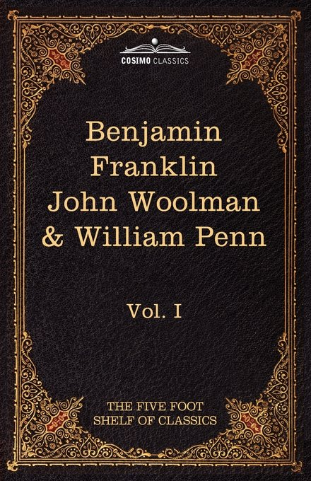 The Autobiography of Benjamin Franklin, the Journal of John Woolman, Fruits of Solitude by William Penn